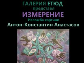 ИЗМЕРЕНИЕ - изложба картини на Антон-Константин Анастасов